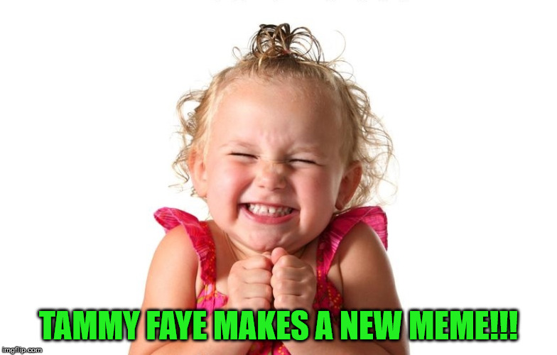 So Excited | TAMMY FAYE MAKES A NEW MEME!!! | image tagged in so excited | made w/ Imgflip meme maker