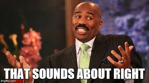 Steve Harvey Meme | THAT SOUNDS ABOUT RIGHT | image tagged in memes,steve harvey | made w/ Imgflip meme maker