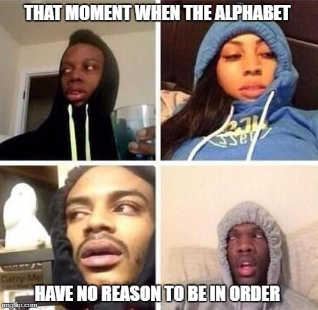 *Hits blunt | THAT MOMENT WHEN THE ALPHABET HAVE NO REASON TO BE IN ORDER | image tagged in hits blunt | made w/ Imgflip meme maker