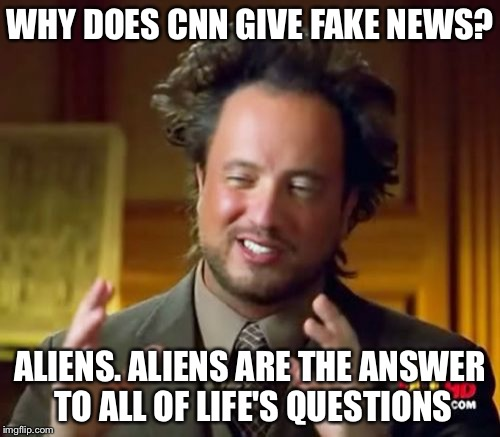 Ancient Aliens Meme | WHY DOES CNN GIVE FAKE NEWS? ALIENS. ALIENS ARE THE ANSWER TO ALL OF LIFE'S QUESTIONS | image tagged in memes,ancient aliens | made w/ Imgflip meme maker