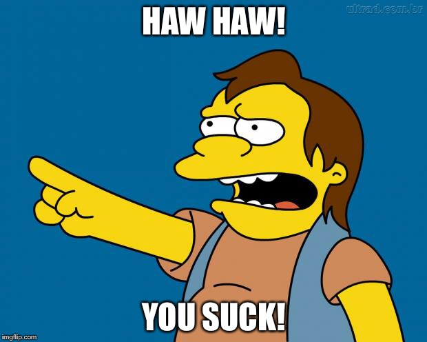 Nelson Muntz Haw Haw | HAW HAW! YOU SUCK! | image tagged in nelson retardado,ha ha,you suck,memes,funny memes,funny | made w/ Imgflip meme maker