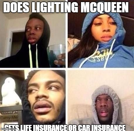 *Hits blunt | DOES LIGHTING MCQUEEN GETS LIFE INSURANCE OR CAR INSURANCE | image tagged in hits blunt | made w/ Imgflip meme maker