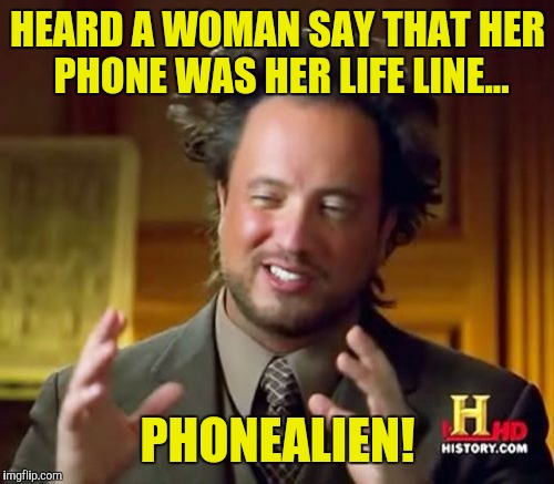 Ancient Aliens Meme | HEARD A WOMAN SAY THAT HER PHONE WAS HER LIFE LINE... PHONEALIEN! | image tagged in memes,ancient aliens | made w/ Imgflip meme maker