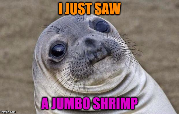 Awkward Moment Sealion Meme | I JUST SAW A JUMBO SHRIMP | image tagged in memes,awkward moment sealion | made w/ Imgflip meme maker