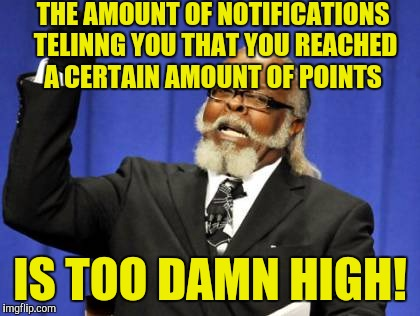And I thought it was someone commenting on my memes! | THE AMOUNT OF NOTIFICATIONS TELINNG YOU THAT YOU REACHED A CERTAIN AMOUNT OF POINTS IS TOO DAMN HIGH! | image tagged in memes,too damn high | made w/ Imgflip meme maker