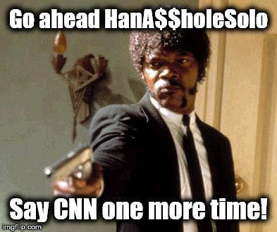 Multimillon dollar company attacks the little guy again! | Go ahead HanA$$holeSolo Say CNN one more time! | image tagged in memes,say that again i dare you,cnn blackmail,cnn sucks,cnn fake news,liberal logic | made w/ Imgflip meme maker