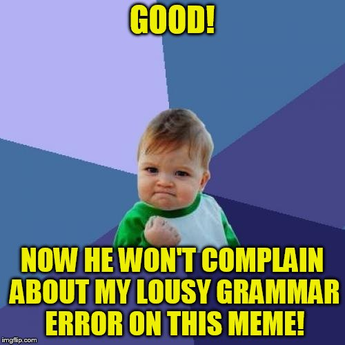 Success Kid Meme | GOOD! NOW HE WON'T COMPLAIN ABOUT MY LOUSY GRAMMAR ERROR ON THIS MEME! | image tagged in memes,success kid | made w/ Imgflip meme maker