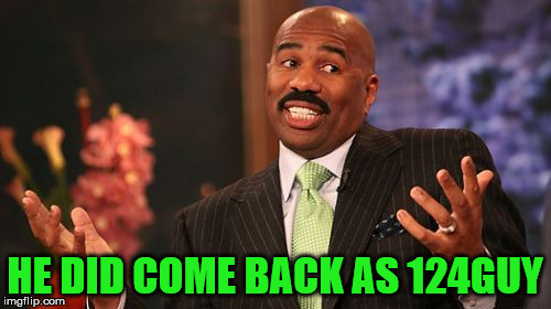 Steve Harvey Meme | HE DID COME BACK AS 124GUY | image tagged in memes,steve harvey | made w/ Imgflip meme maker