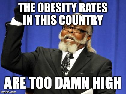 Too Damn High Meme | THE OBESITY RATES IN THIS COUNTRY ARE TOO DAMN HIGH | image tagged in memes,too damn high | made w/ Imgflip meme maker