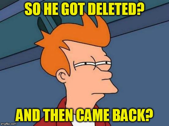 Futurama Fry Meme | SO HE GOT DELETED? AND THEN CAME BACK? | image tagged in memes,futurama fry | made w/ Imgflip meme maker
