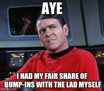 AYE I HAD MY FAIR SHARE OF BUMP-INS WITH THE LAD MYSELF | image tagged in scotty | made w/ Imgflip meme maker