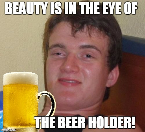 10 Guy Meme | BEAUTY IS IN THE EYE OF THE BEER HOLDER! | image tagged in memes,10 guy | made w/ Imgflip meme maker