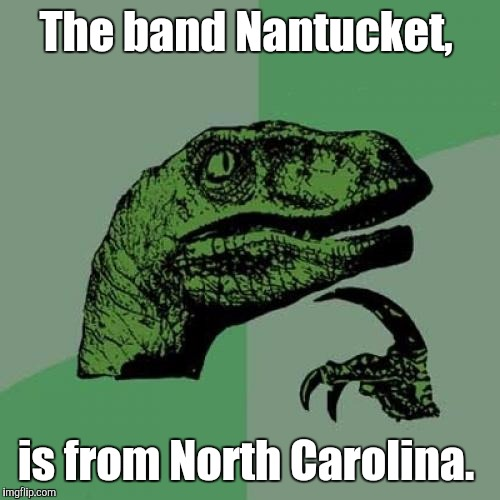Philosoraptor Meme | The band Nantucket, is from North Carolina. | image tagged in memes,philosoraptor | made w/ Imgflip meme maker