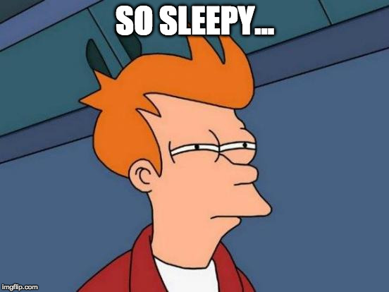Make a meme realistic based on the pic. | SO SLEEPY... | image tagged in memes,futurama fry,iwanttobebacon,iwanttobebaconcom | made w/ Imgflip meme maker