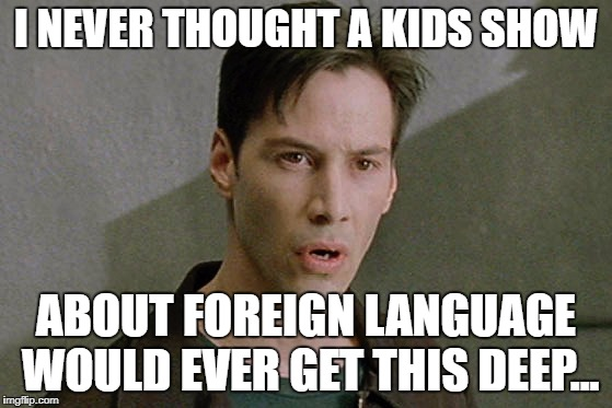 I NEVER THOUGHT A KIDS SHOW ABOUT FOREIGN LANGUAGE WOULD EVER GET THIS DEEP... | made w/ Imgflip meme maker
