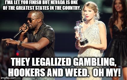 Interupting Kanye Meme | I'MA LET YOU FINISH BUT NEVADA IS ONE OF THE GREATEST STATES IN THE COUNTRY. THEY LEGALIZED GAMBLING, HOOKERS AND WEED.  OH MY! | image tagged in memes,interupting kanye | made w/ Imgflip meme maker