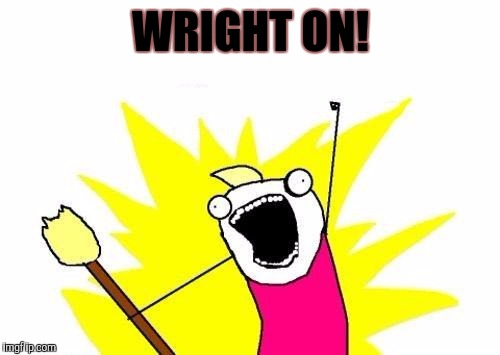 X All The Y Meme | WRIGHT ON! | image tagged in memes,x all the y | made w/ Imgflip meme maker