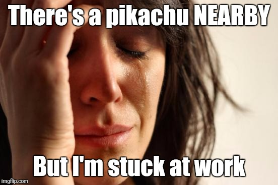 Pokemon GO problems | There's a pikachu NEARBY But I'm stuck at work | image tagged in memes,first world problems,pokemon go | made w/ Imgflip meme maker