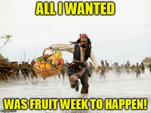 Too soon? HeeHee! | ALL I WANTED WAS FRUIT WEEK TO HAPPEN! | image tagged in memes,jack sparrow being chased,fruit week | made w/ Imgflip meme maker