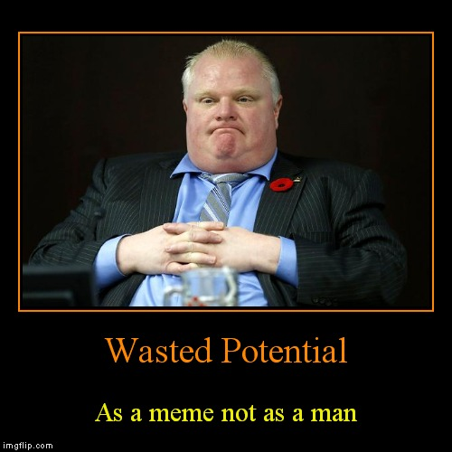 At least there was some.. am I right... | Wasted Potential | As a meme not as a man | image tagged in funny,demotivationals,rob ford | made w/ Imgflip demotivational maker