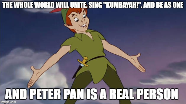 "Peter Pan | THE WHOLE WORLD WILL UNITE, SING ""KUMBAYAH!"", AND BE AS ONE AND PETER PAN IS A REAL PERSON 