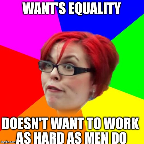 angry feminist | WANT'S EQUALITY DOESN'T WANT TO WORK AS HARD AS MEN DO | image tagged in angry feminist | made w/ Imgflip meme maker