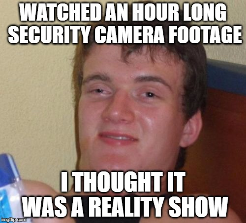 me too | WATCHED AN HOUR LONG SECURITY CAMERA FOOTAGE I THOUGHT IT WAS A REALITY SHOW | image tagged in memes,10 guy,reality tv,security camera | made w/ Imgflip meme maker