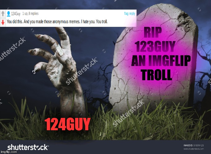 I guess trolls never die | RIP    123GUY      AN IMGFLIP TROLL 124GUY | image tagged in 123guy,123troll,124guy,124troll,zombie,just delete yourself again | made w/ Imgflip meme maker