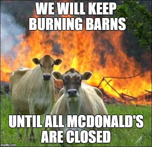 Evil Cows Meme | WE WILL KEEP BURNING BARNS UNTIL ALL MCDONALD'S ARE CLOSED | image tagged in memes,evil cows | made w/ Imgflip meme maker