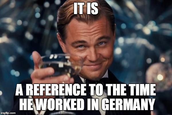 Leonardo Dicaprio Cheers Meme | IT IS A REFERENCE TO THE TIME HE WORKED IN GERMANY | image tagged in memes,leonardo dicaprio cheers | made w/ Imgflip meme maker