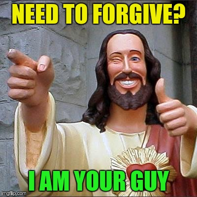 NEED TO FORGIVE? I AM YOUR GUY | made w/ Imgflip meme maker
