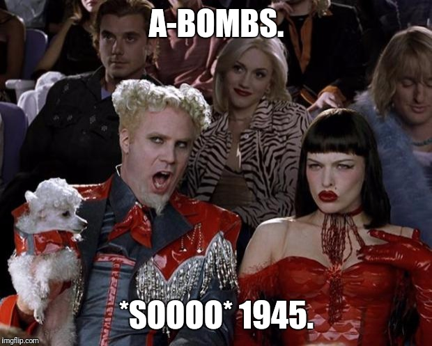 Mugatu So Hot Right Now Meme | A-BOMBS. *SOOOO* 1945. | image tagged in memes,mugatu so hot right now | made w/ Imgflip meme maker
