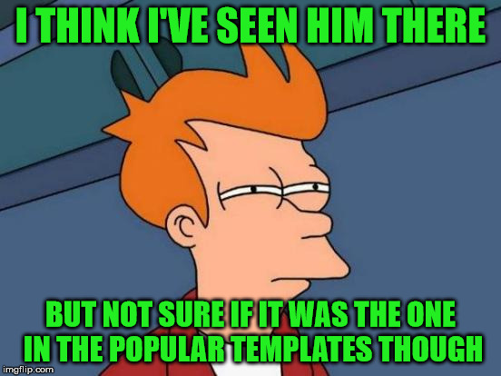 Futurama Fry Meme | I THINK I'VE SEEN HIM THERE BUT NOT SURE IF IT WAS THE ONE IN THE POPULAR TEMPLATES THOUGH | image tagged in memes,futurama fry | made w/ Imgflip meme maker