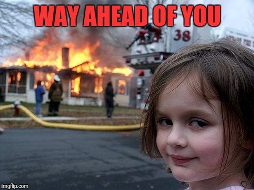 Disaster Girl Meme | WAY AHEAD OF YOU | image tagged in memes,disaster girl | made w/ Imgflip meme maker