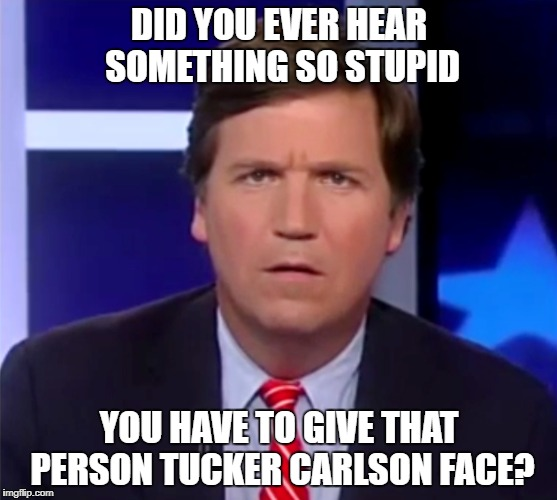 Liberalism is a mental disease. | DID YOU EVER HEAR SOMETHING SO STUPID YOU HAVE TO GIVE THAT PERSON TUCKER CARLSON FACE? | image tagged in memes | made w/ Imgflip meme maker