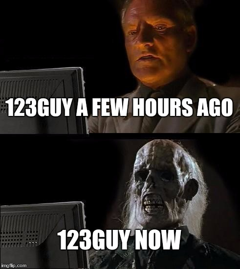 Ill Just Wait Here Meme | 123GUY A FEW HOURS AGO 123GUY NOW | image tagged in memes,ill just wait here | made w/ Imgflip meme maker