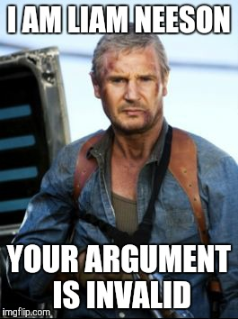 I AM LIAM NEESON YOUR ARGUMENT IS INVALID | image tagged in badass liam neeson | made w/ Imgflip meme maker