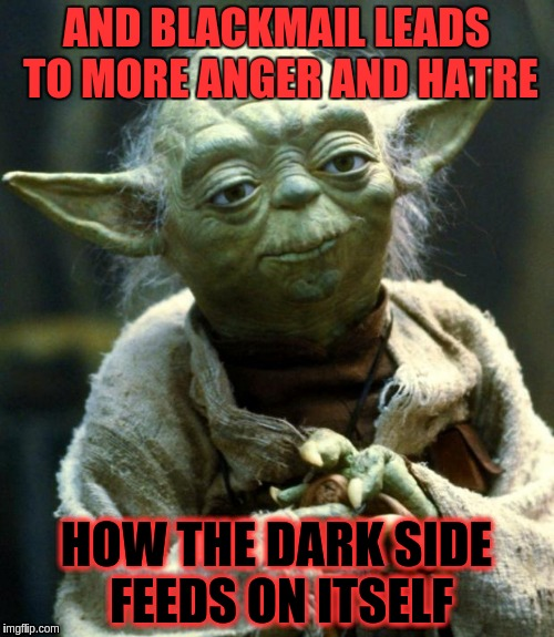 Star Wars Yoda Meme | AND BLACKMAIL LEADS TO MORE ANGER AND HATRE HOW THE DARK SIDE FEEDS ON ITSELF | image tagged in memes,star wars yoda | made w/ Imgflip meme maker