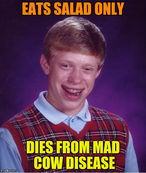 Bad Luck Brian Meme | EATS SALAD ONLY DIES FROM MAD COW DISEASE | image tagged in memes,bad luck brian | made w/ Imgflip meme maker