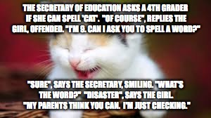 "cat giggles | THE SECRETARY OF EDUCATION ASKS A 4TH GRADER IF SHE CAN SPELL 'CAT'.  ""OF COURSE"", REPLIES THE GIRL, OFFENDED. ""I'M 9. CAN I ASK YOU TO SPEL 
