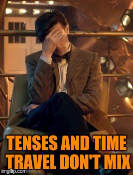 TENSES AND TIME TRAVEL DON'T MIX | made w/ Imgflip meme maker