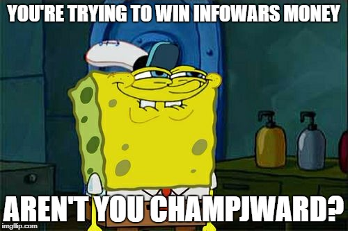Dont You Squidward Meme | YOU'RE TRYING TO WIN INFOWARS MONEY AREN'T YOU CHAMPJWARD? | image tagged in memes,dont you squidward | made w/ Imgflip meme maker