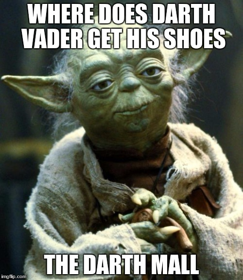 Star Wars Yoda Meme | WHERE DOES DARTH VADER GET HIS SHOES THE DARTH MALL | image tagged in memes,star wars yoda | made w/ Imgflip meme maker