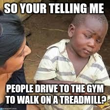 so your telling me | SO YOUR TELLING ME PEOPLE DRIVE TO THE GYM TO WALK ON A TREADMILL? | image tagged in so your telling me | made w/ Imgflip meme maker