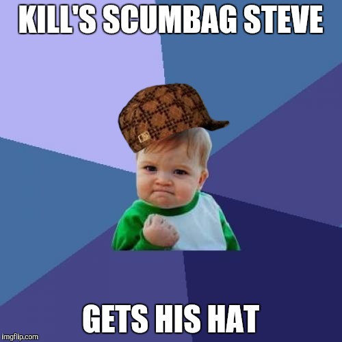 Success Kid Meme | KILL'S SCUMBAG STEVE GETS HIS HAT | image tagged in memes,success kid,scumbag | made w/ Imgflip meme maker