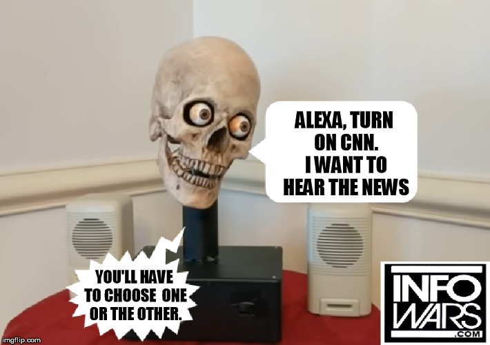 ALEXA, TURN ON CNN. I WANT TO HEAR THE NEWS YOU'LL HAVE TO CHOOSE  ONE OR THE OTHER. | image tagged in cnn fake news | made w/ Imgflip meme maker
