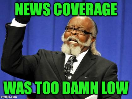 Too Damn High Meme | NEWS COVERAGE WAS TOO DAMN LOW | image tagged in memes,too damn high | made w/ Imgflip meme maker