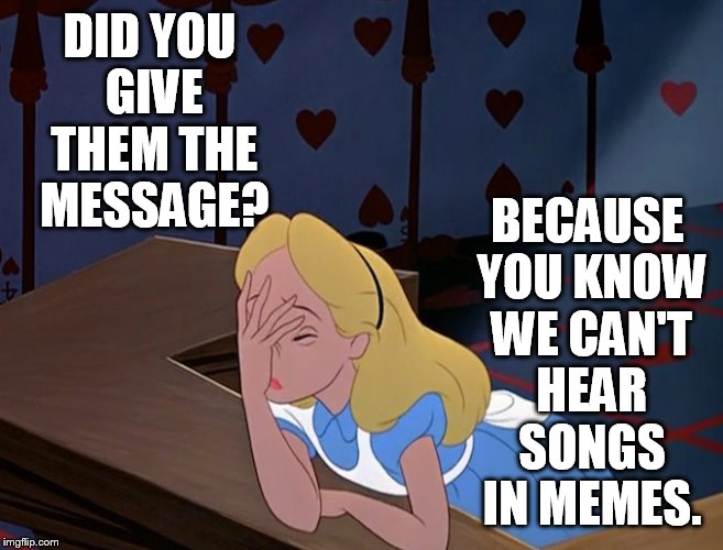 No Songs in Memes | DID YOU GIVE THEM THE MESSAGE? BECAUSE YOU KNOW WE CAN'T HEAR SONGS IN MEMES. | image tagged in alice in wonderland,facepalm,no,songs,memes | made w/ Imgflip meme maker