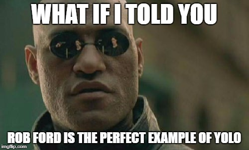 Matrix Morpheus Meme | WHAT IF I TOLD YOU ROB FORD IS THE PERFECT EXAMPLE OF YOLO | image tagged in memes,matrix morpheus | made w/ Imgflip meme maker