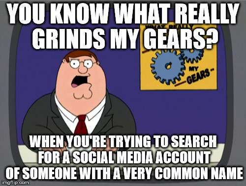 Peter Griffin News Meme | YOU KNOW WHAT REALLY GRINDS MY GEARS? WHEN YOU'RE TRYING TO SEARCH FOR A SOCIAL MEDIA ACCOUNT OF SOMEONE WITH A VERY COMMON NAME | image tagged in memes,peter griffin news | made w/ Imgflip meme maker